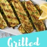 Grilled slices arranged on a white platter, with an aqua blue graphic that reads grilled zucchini. The graphic is used for Pinterest.